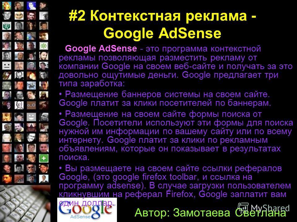 #2 Контекстная реклама - Google AdSense Google AdSense - это программа контекстной рекламы позволяющая разместить рекламу от компании Google на своем веб-сайте и получать за это довольно ощутимые деньги. Google предлагает три типа заработка: Размещен