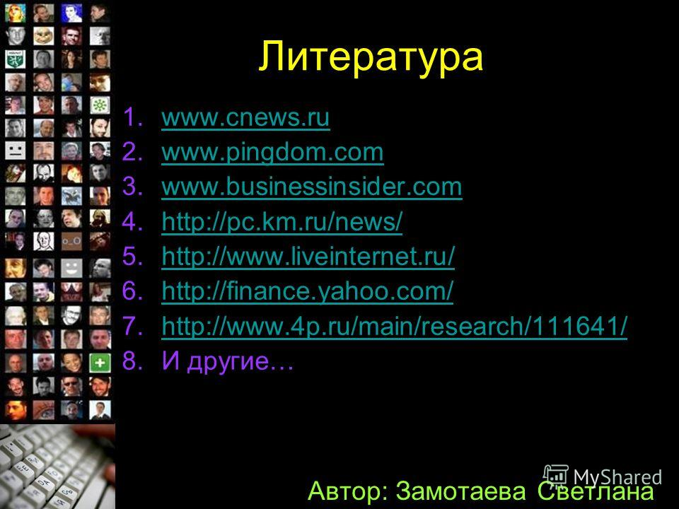 Литература 1.wwww.cnews.ru 2.wwww.pingdom.com 3.wwww.businessinsider.com 4.hhttp://pc.km.ru/news/ 5.hhttp://www.liveinternet.ru/ 6.hhttp://finance.yahoo.com/ 7.hhttp://www.4p.ru/main/research/111641/ 8.И другие… Автор: Замотаева Светлана
