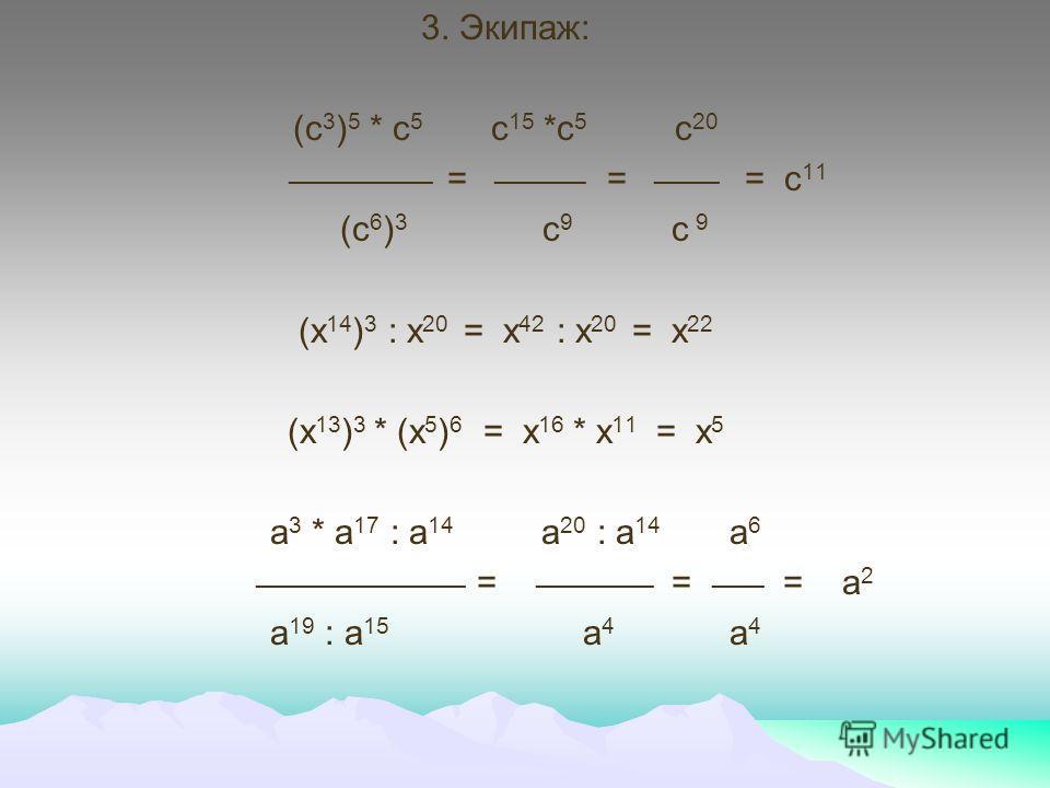 3. Экипаж: (с 3 ) 5 * с 5 с 15 *с 5 с 20 ___________ = _______ = _____ = с 11 (с 6 ) 3 с 9 с 9 (х 14 ) 3 : х 20 = х 42 : х 20 = х 22 (х 13 ) 3 * (х 5 ) 6 = х 16 * х 11 = х 5 а 3 * а 17 : а 14 а 20 : а 14 а 6 ________________ = _________ = ____ = а 2