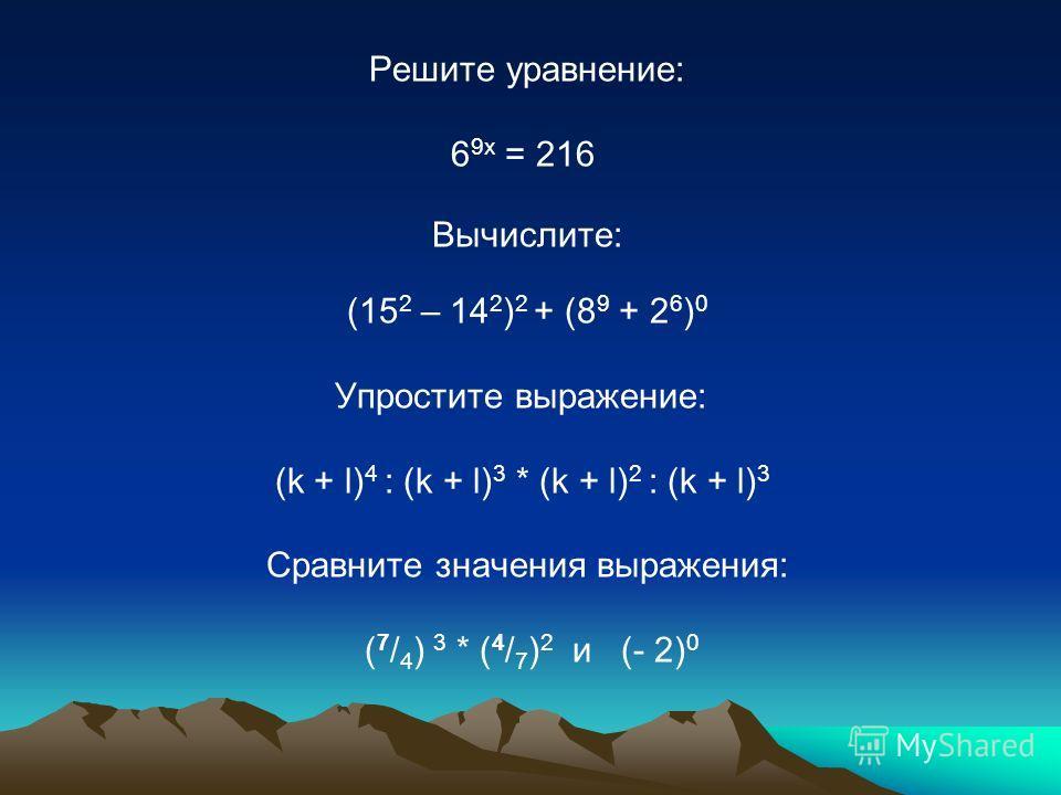 Решите уравнение: 6 9х = 216 Вычислите: (15 2 – 14 2 ) 2 + (8 9 + 2 6 ) 0 Упростите выражение: (k + l) 4 : (k + l) 3 * (k + l) 2 : (k + l) 3 Сравните значения выражения: ( 7 / 4 ) 3 * ( 4 / 7 ) 2 и (- 2) 0