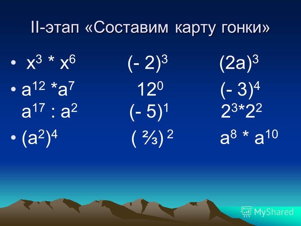 II-этап «Составим карту гонки» х 3 * х 6 (- 2) 3 (2а) 3 а 12 *а 7 12 0 (- 3) 4 а 17 : а 2 (- 5) 1 2 3 *2 2 (а 2 ) 4 ( ) 2 а 8 * а 10