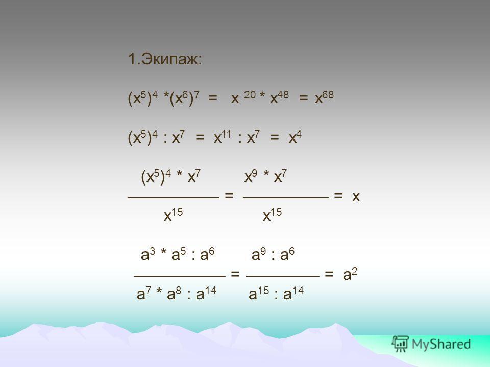 1.Экипаж: (х 5 ) 4 *(х 6 ) 7 = х 20 * х 48 = х 68 (х 5 ) 4 : х 7 = х 11 : х 7 = х 4 (х 5 ) 4 * х 7 х 9 * х 7 _______________ = ______________ = х х 15 х 15 а 3 * а 5 : а 6 а 9 : а 6 _______________ = ____________ = а 2 а 7 * а 8 : а 14 а 15 : а 14
