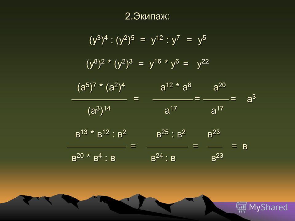 2.Экипаж: (у 3 ) 4 : (у 2 ) 5 = у 12 : у 7 = у 5 (у 8 ) 2 * (у 2 ) 3 = у 16 * у 6 = у 22 (а 5 ) 7 * (а 2 ) 4 а 12 * а 8 а 20 _______________ = ___________ = _______ = а 3 (а 3 ) 14 а 17 а 17 в 13 * в 12 : в 2 в 25 : в 2 в 23 ________________ = ______