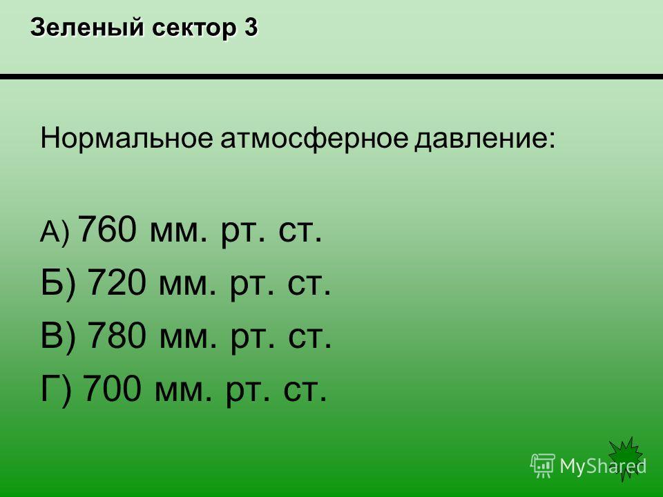 Зеленый сектор 3 Зеленый сектор 3 Нормальное атмосферное давление: А) 760 мм. рт. ст. Б) 720 мм. рт. ст. В) 780 мм. рт. ст. Г) 700 мм. рт. ст.