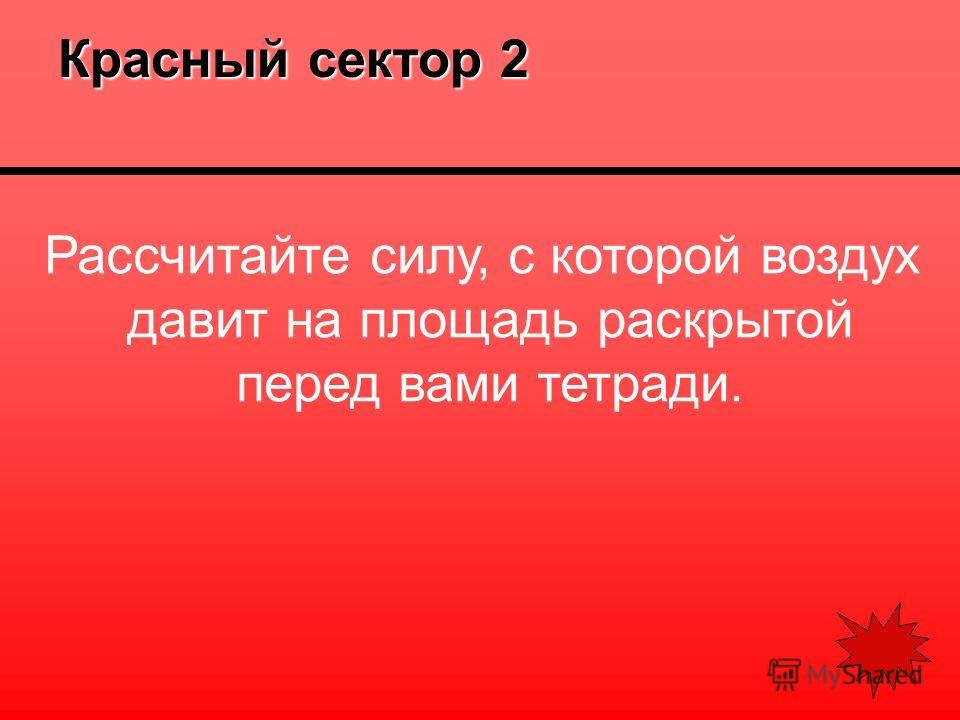 Красный сектор 2 Рассчитайте силу, с которой воздух давит на площадь раскрытой перед вами тетради.