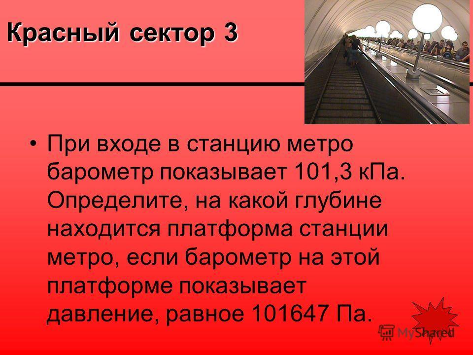 Красный сектор 3 При входе в станцию метро барометр показывает 101,3 кПа. Определите, на какой глубине находится платформа станции метро, если барометр на этой платформе показывает давление, равное 101647 Па.