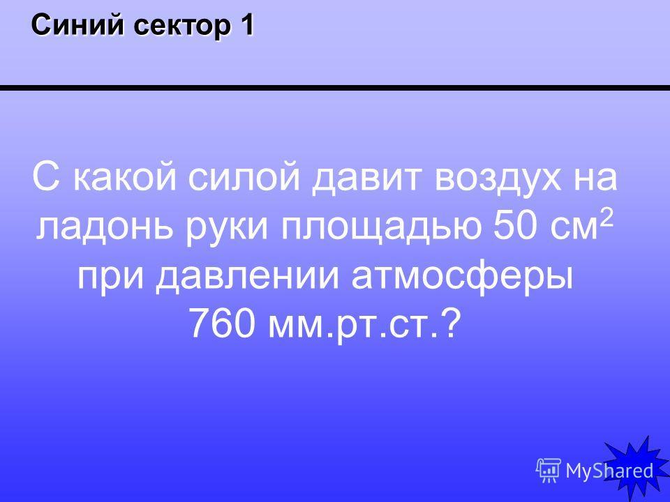 Синий сектор 1 Синий сектор 1 С какой силой давит воздух на ладонь руки площадью 50 см 2 при давлении атмосферы 760 мм.рт.ст.?