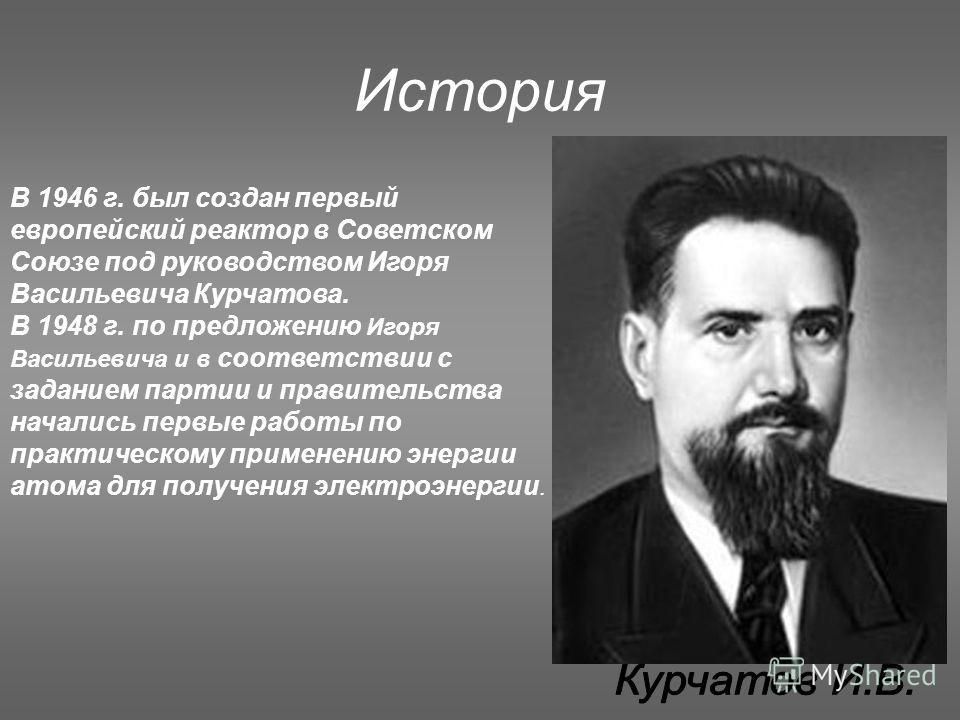 История В 1946 г. был создан первый европейский реактор в Советском Союзе под руководством Игоря Васильевича Курчатова. В 1948 г. по предложению Игоря Васильевича и в соответствии с заданием партии и правительства начались первые работы по практическ
