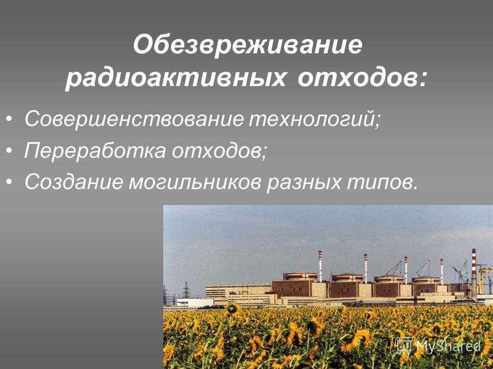 Обезвреживание радиоактивных отходов: Совершенствование технологий; Переработка отходов; Создание могильников разных типов.