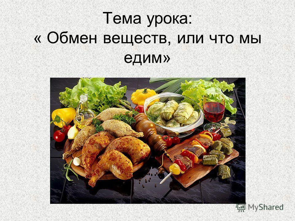 Тема урока: « Обмен веществ, или что мы едим»