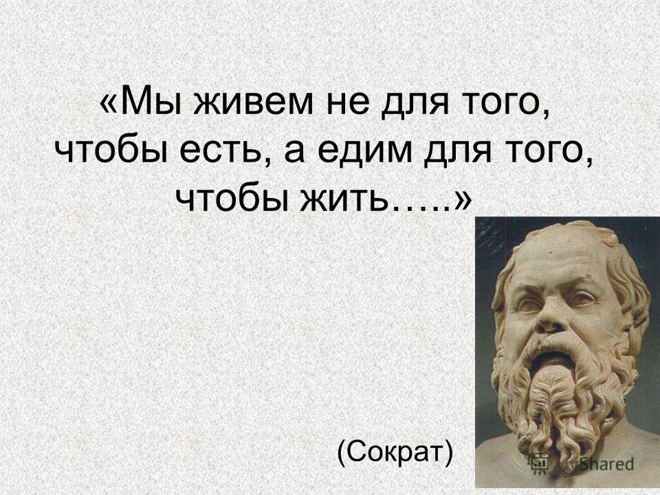 «Мы живем не для того, чтобы есть, а едим для того, чтобы жить…..» (Сократ)