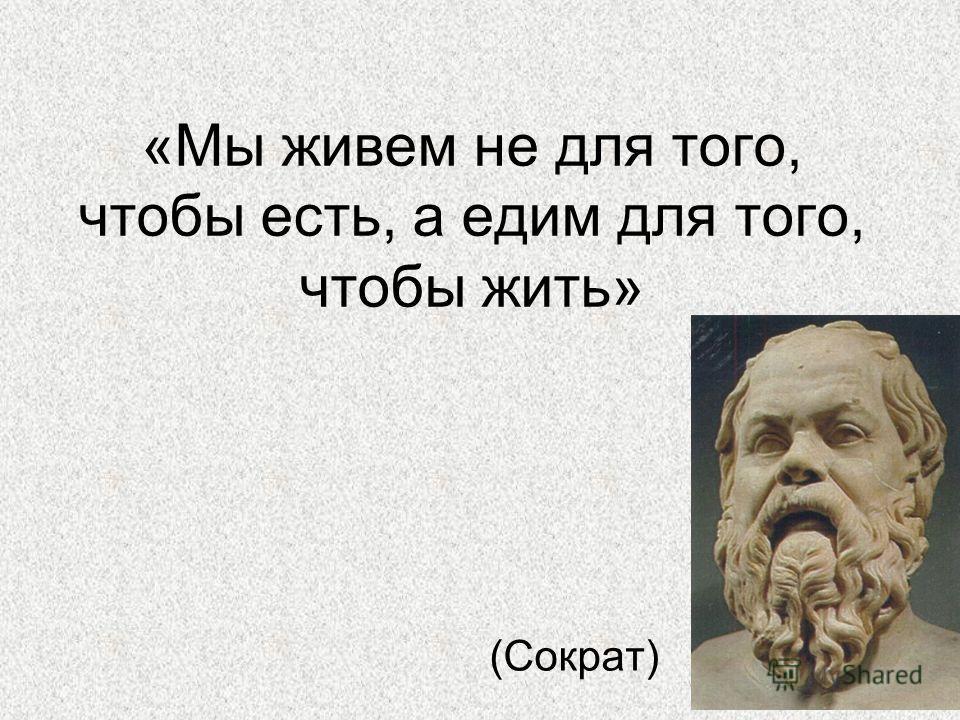 «Мы живем не для того, чтобы есть, а едим для того, чтобы жить» (Сократ)