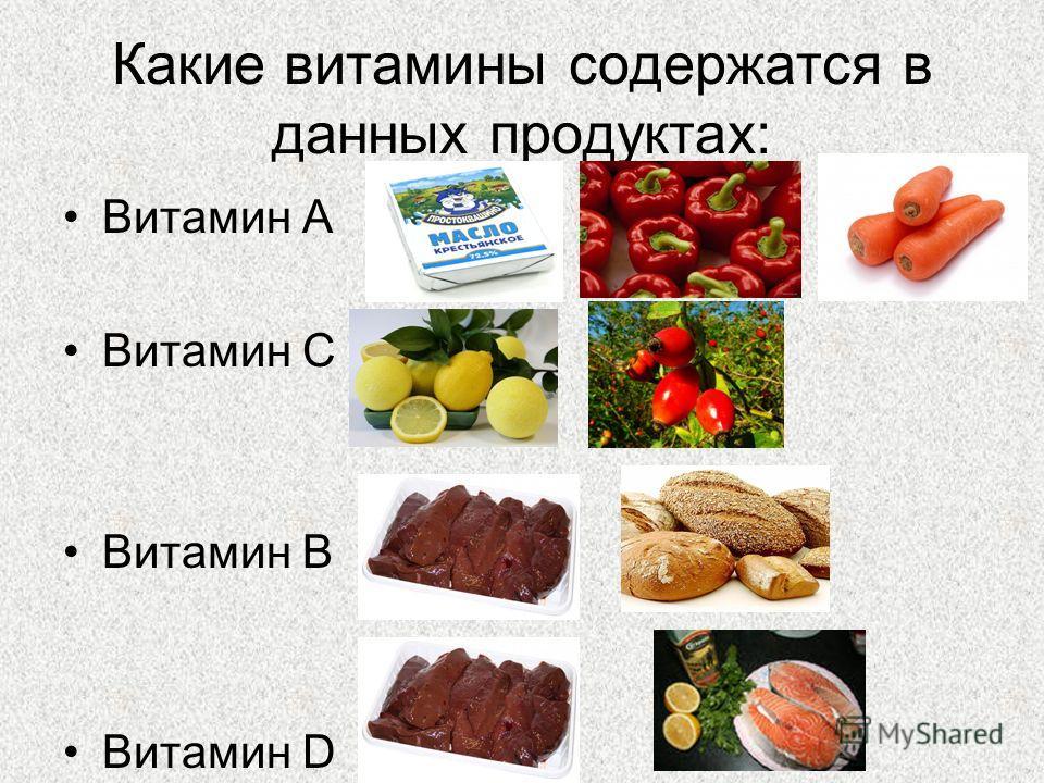 Какие витамины содержатся в данных продуктах: Витамин А Витамин С Витамин В Витамин D