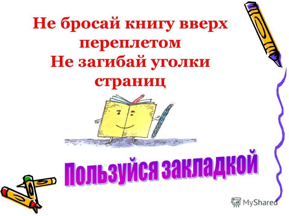 Не бросай книгу вверх переплетом Не загибай уголки страниц