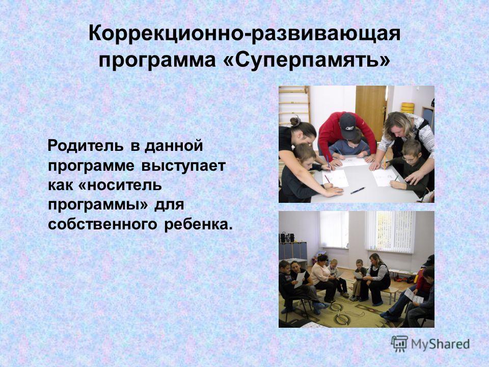 Коррекционно-развивающая программа «Суперпамять» Родитель в данной программе выступает как «носитель программы» для собственного ребенка.