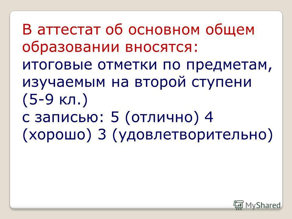 В аттестат об основном общем образовании вносятся: итоговые отметки по предметам, изучаемым на второй ступени (5-9 кл.) с записью: 5 (отлично) 4 (хорошо) 3 (удовлетворительно)