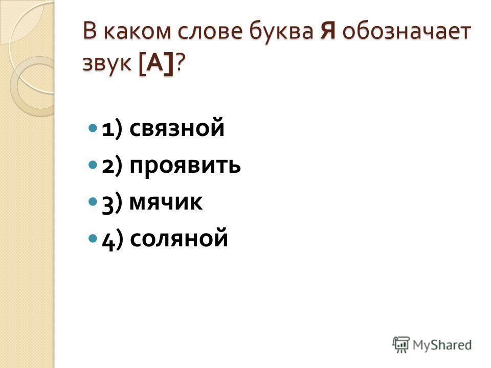 В каком слове буква Я обозначает звук [ А ]? 1) связной 2) проявить 3) мячик 4) соляной