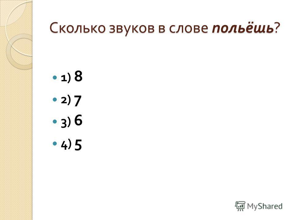Сколько звуков в слове польёшь ? 1) 8 2) 7 3) 6 4) 5
