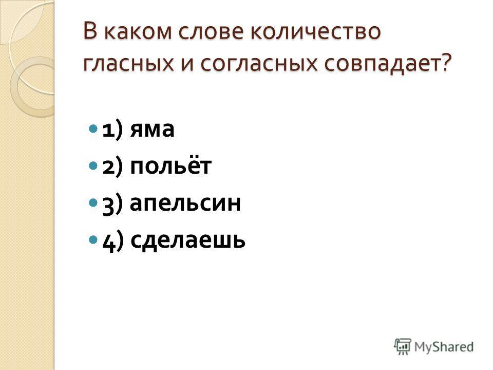 В каком слове количество гласных и согласных совпадает ? 1) яма 2) польёт 3) апельсин 4) сделаешь