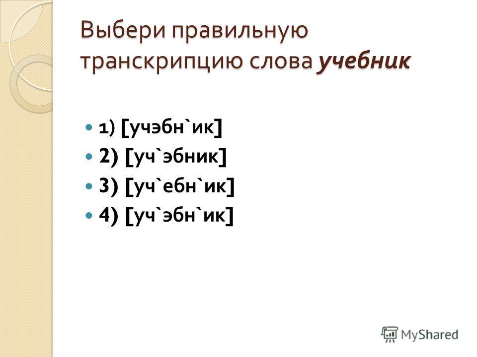 Выбери правильную транскрипцию слова учебник 1) [ учэбн ` ик ] 2) [ уч ` эбник ] 3) [ уч ` ебн ` ик ] 4) [ уч ` эбн ` ик ]