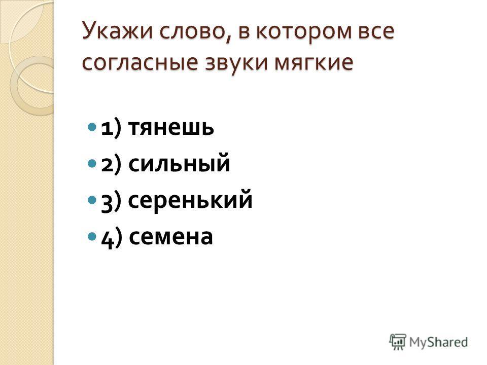 Укажи слово, в котором все согласные звуки мягкие 1) тянешь 2) сильный 3) серенький 4) семена