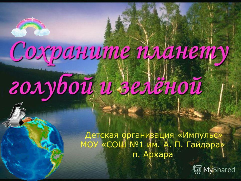 Сохраните планету голубой и зелёной Детская организация «Импульс» МОУ «СОШ 1 им. А. П. Гайдара» п. Архара