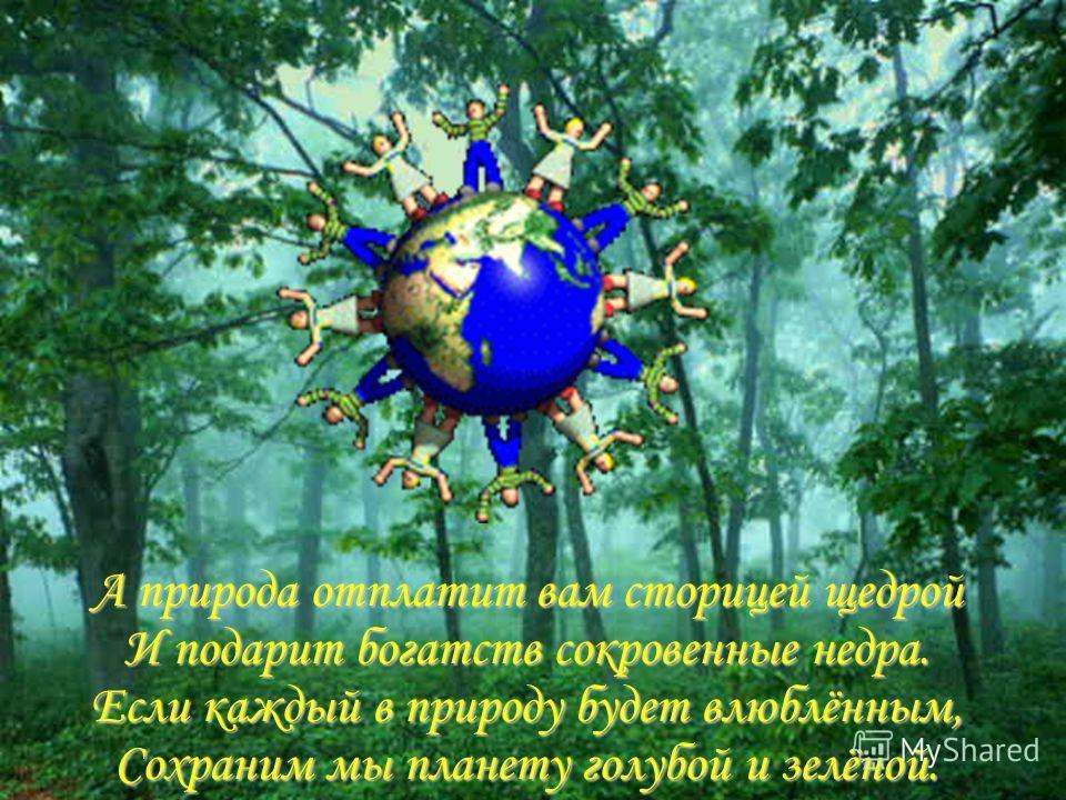 А природа отплатит вам сторицей щедрой И подарит богатств сокровенные недра. Если каждый в природу будет влюблённым, Сохраним мы планету голубой и зелёной.