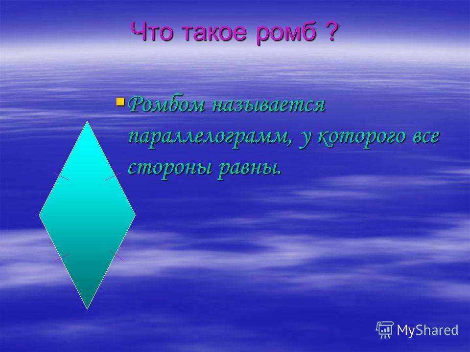 Что такое ромб ? Ромбом называется параллелограмм, у которого все стороны равны. Ромбом называется параллелограмм, у которого все стороны равны.