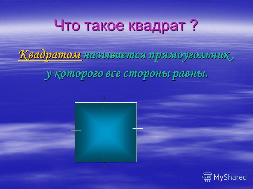 Что такое квадрат ? Квадратом называется прямоугольник, у которого все стороны равны.