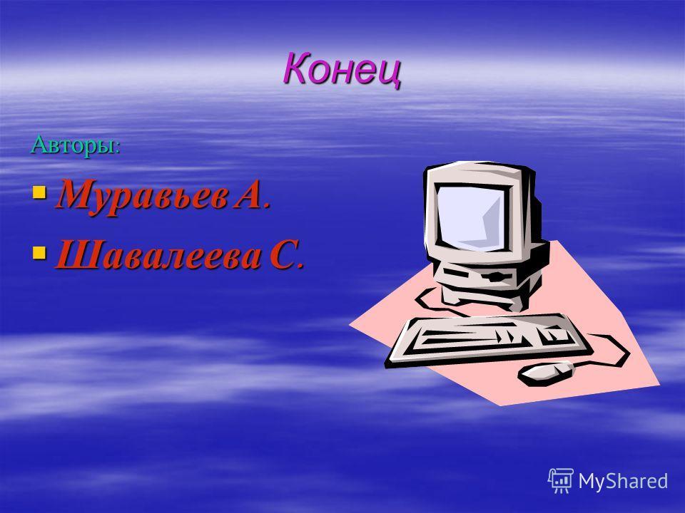 Конец Авторы : Муравьев А. Муравьев А. Шавалеева С. Шавалеева С.