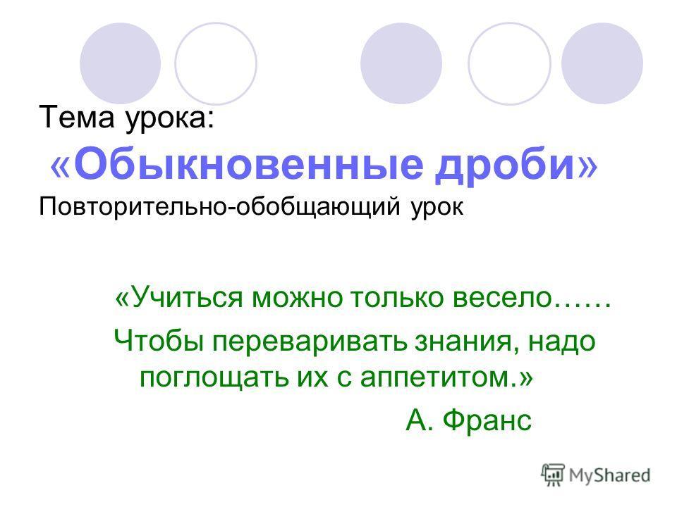 Тема урока: «Обыкновенные дроби» Повторительно-обобщающий урок «Учиться можно только весело…… Чтобы переваривать знания, надо поглощать их с аппетитом.» А. Франс