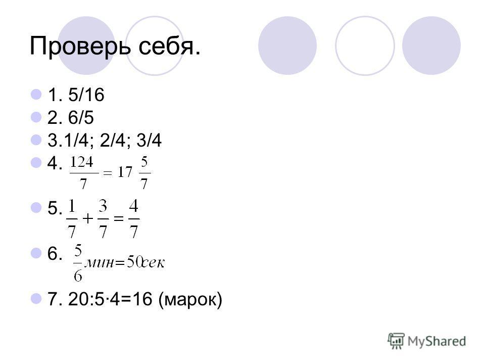 Проверь себя. 1. 5/16 2. 6/5 3.1/4; 2/4; 3/4 4. 5. 6. 7. 20:5·4=16 (марок)