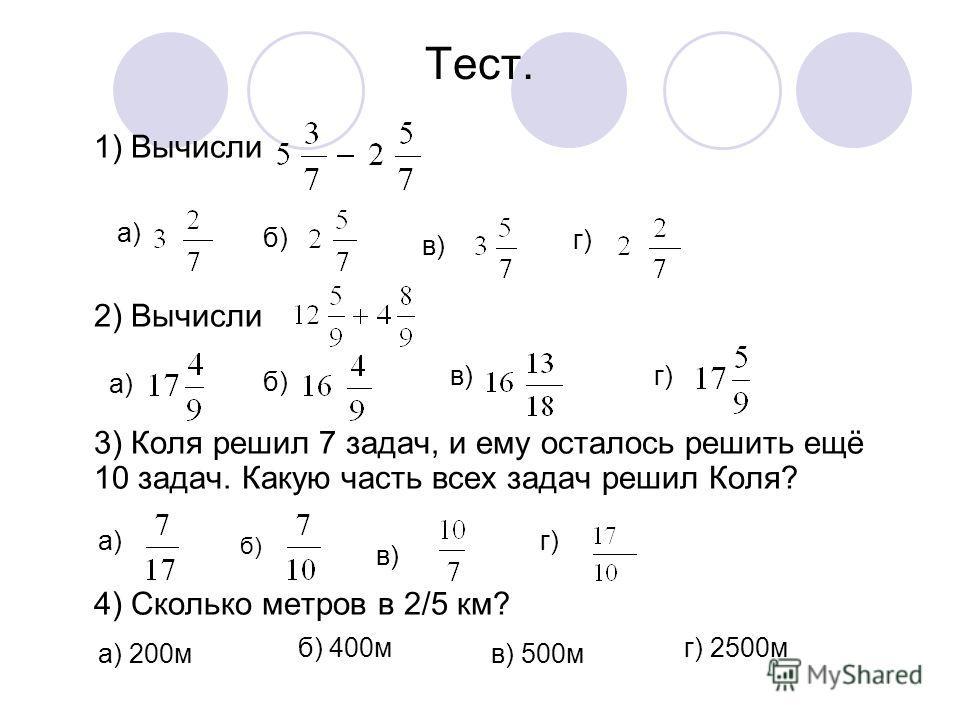 Тест. 1) Вычисли а) 2) Вычисли 3) Коля решил 7 задач, и ему осталось решить ещё 10 задач. Какую часть всех задач решил Коля? 4) Сколько метров в 2/5 км? б) в) г) а) б) в)г) а) б) в) г) а) 200м б) 400м в) 500м г) 2500м