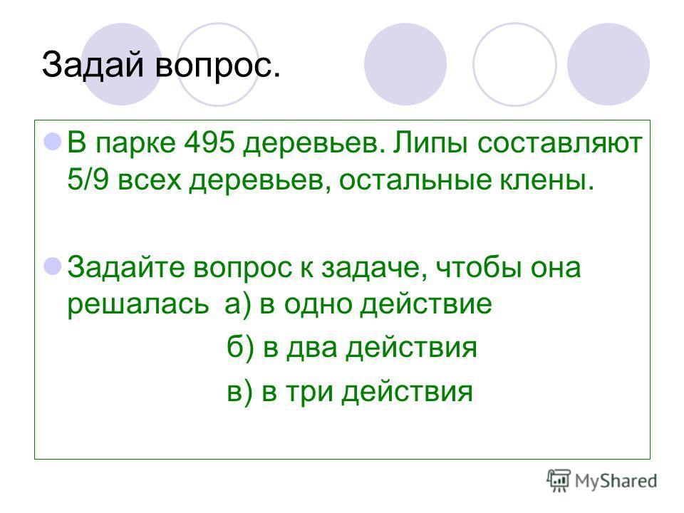 Задай вопрос. В парке 495 деревьев. Липы составляют 5/9 всех деревьев, остальные клены. Задайте вопрос к задаче, чтобы она решалась а) в одно действие б) в два действия в) в три действия