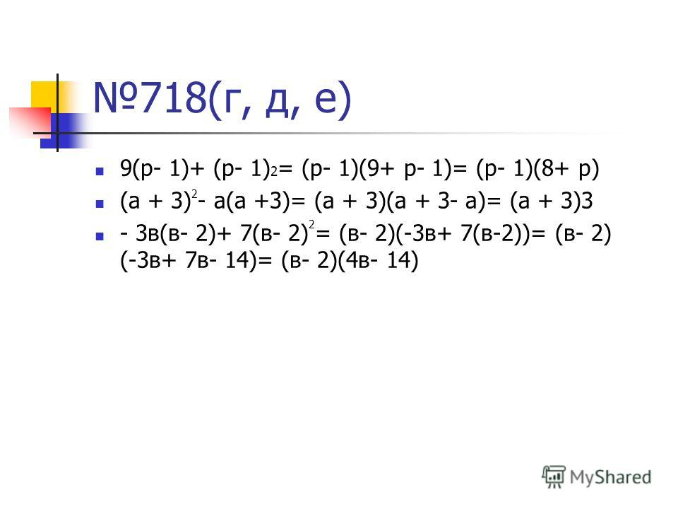 718(г, д, е) 9(р- 1)+ (р- 1) 2 = (р- 1)(9+ р- 1)= (р- 1)(8+ р) (а + 3) 2 - а(а +3)= (а + 3)(а + 3- а)= (а + 3)3 - 3в(в- 2)+ 7(в- 2) 2 = (в- 2)(-3в+ 7(в-2))= (в- 2) (-3в+ 7в- 14)= (в- 2)(4в- 14)