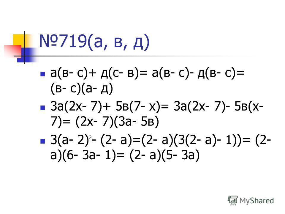 719(а, в, д) а(в- с)+ д(с- в)= а(в- с)- д(в- с)= (в- с)(а- д) 3а(2х- 7)+ 5в(7- х)= 3а(2х- 7)- 5в(х- 7)= (2х- 7)(3а- 5в) 3(а- 2) 2 - (2- а)=(2- а)(3(2- а)- 1))= (2- а)(6- 3а- 1)= (2- а)(5- 3а)