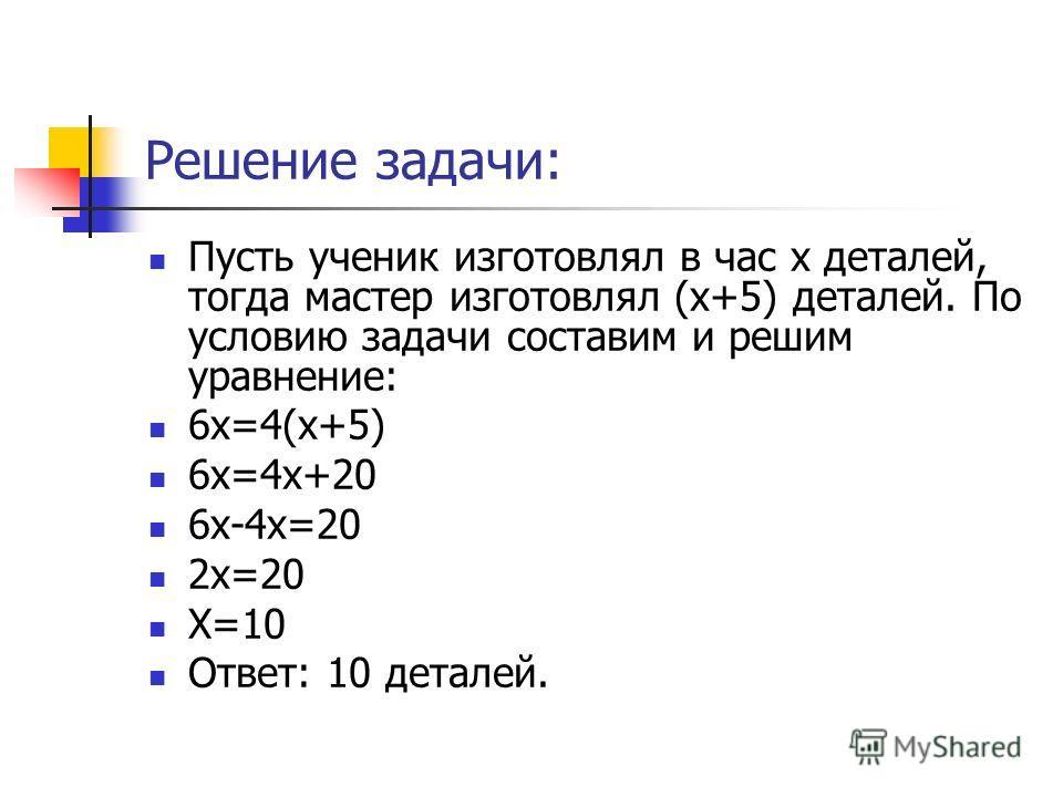 Решение задачи: Пусть ученик изготовлял в час х деталей, тогда мастер изготовлял (х+5) деталей. По условию задачи составим и решим уравнение: 6х=4(х+5) 6х=4х+20 6х-4х=20 2х=20 Х=10 Ответ: 10 деталей.
