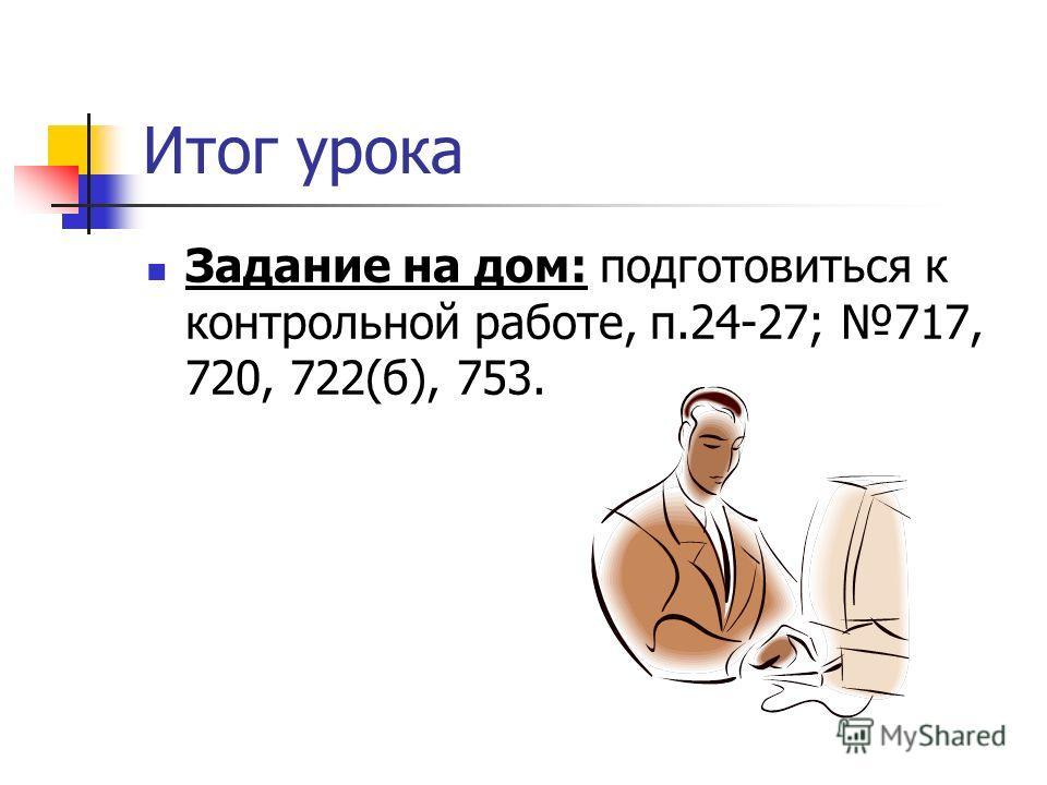 Итог урока Задание на дом: подготовиться к контрольной работе, п.24-27; 717, 720, 722(б), 753.