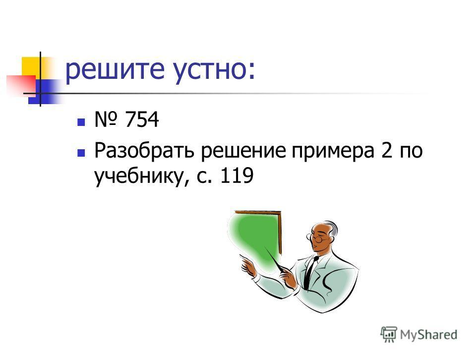 решите устно: 754 Разобрать решение примера 2 по учебнику, с. 119