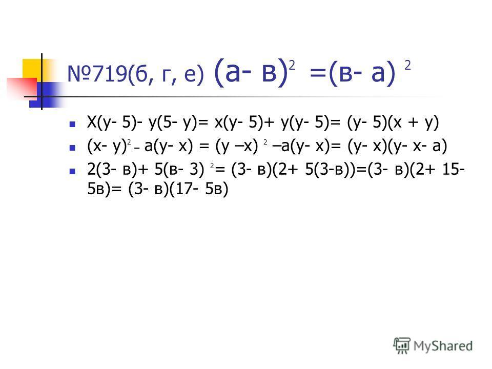 719(б, г, е) (а- в) 2 =(в- а) 2 Х(у- 5)- у(5- у)= х(у- 5)+ у(у- 5)= (у- 5)(х + у) (х- у) 2 – а(у- х) = (у –х) 2 –а(у- х)= (у- х)(у- х- а) 2(3- в)+ 5(в- 3) 2 = (3- в)(2+ 5(3-в))=(3- в)(2+ 15- 5в)= (3- в)(17- 5в)
