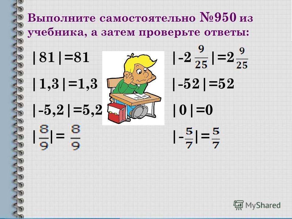 Выполните самостоятельно 950 из учебника, а затем проверьте ответы: |81|=81 |-2 |=2 |1,3|=1,3 |-52|=52 |-5,2|=5,2 |0|=0 | |= |- |=