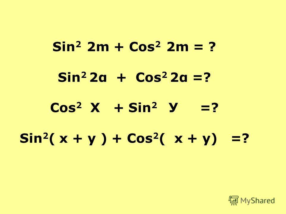 Sin 2 2m + Сos 2 2m = ? Sin 2 2α + Сos 2 2α =? Сos 2 Х + Sin 2 У =? Sin 2 ( х + у ) + Сos 2 ( х + у) =?