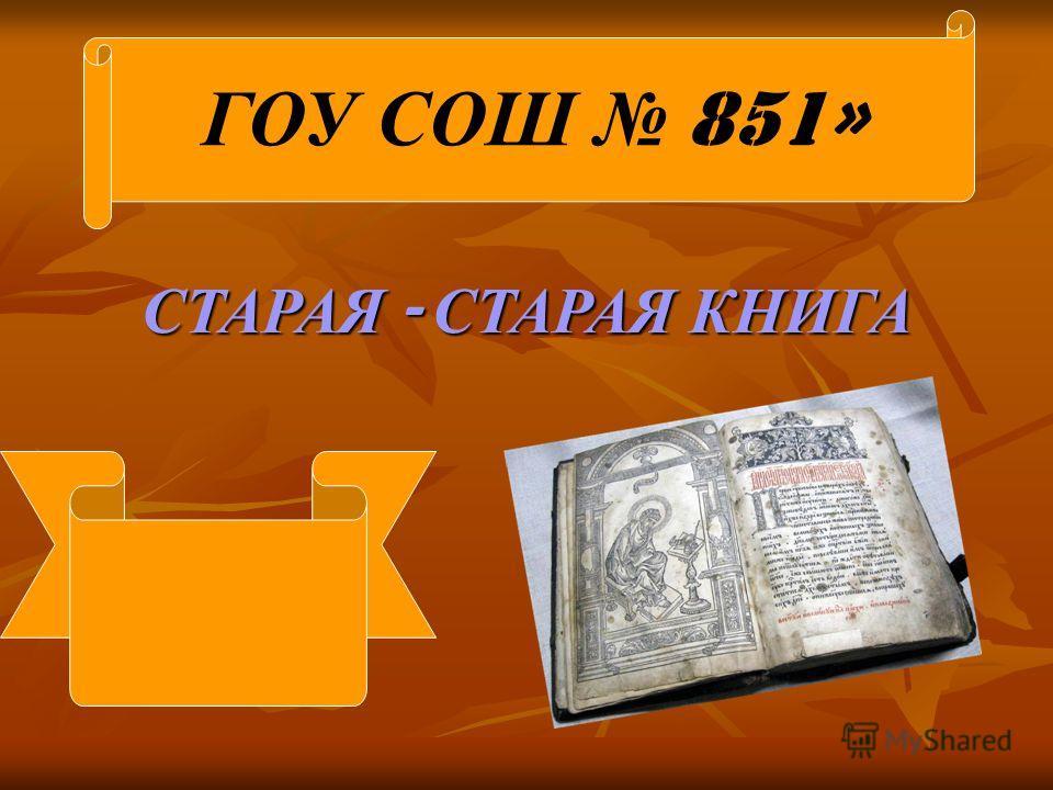 СТАРАЯ - СТАРАЯ КНИГА ГОУ СОШ 851»