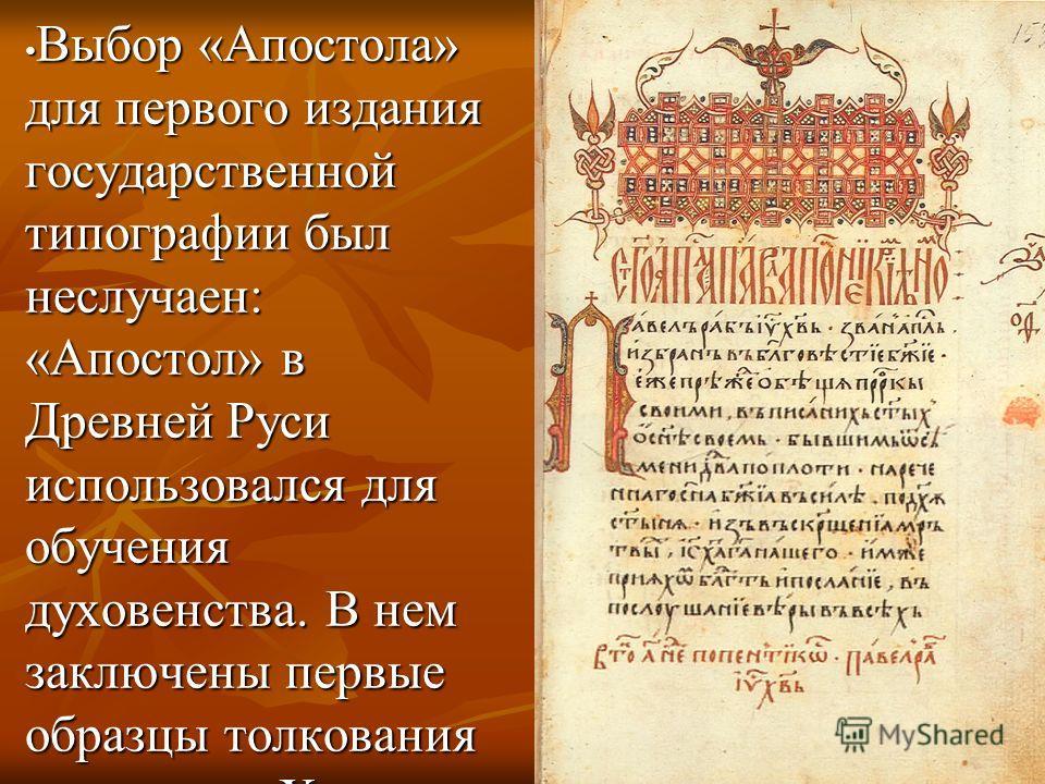 Выбор «Апостола» для первого издания государственной типографии был неслучаен: «Апостол» в Древней Руси использовался для обучения духовенства. В нем заключены первые образцы толкования учениками Христа Святого Писания. Выбор «Апостола» для первого и