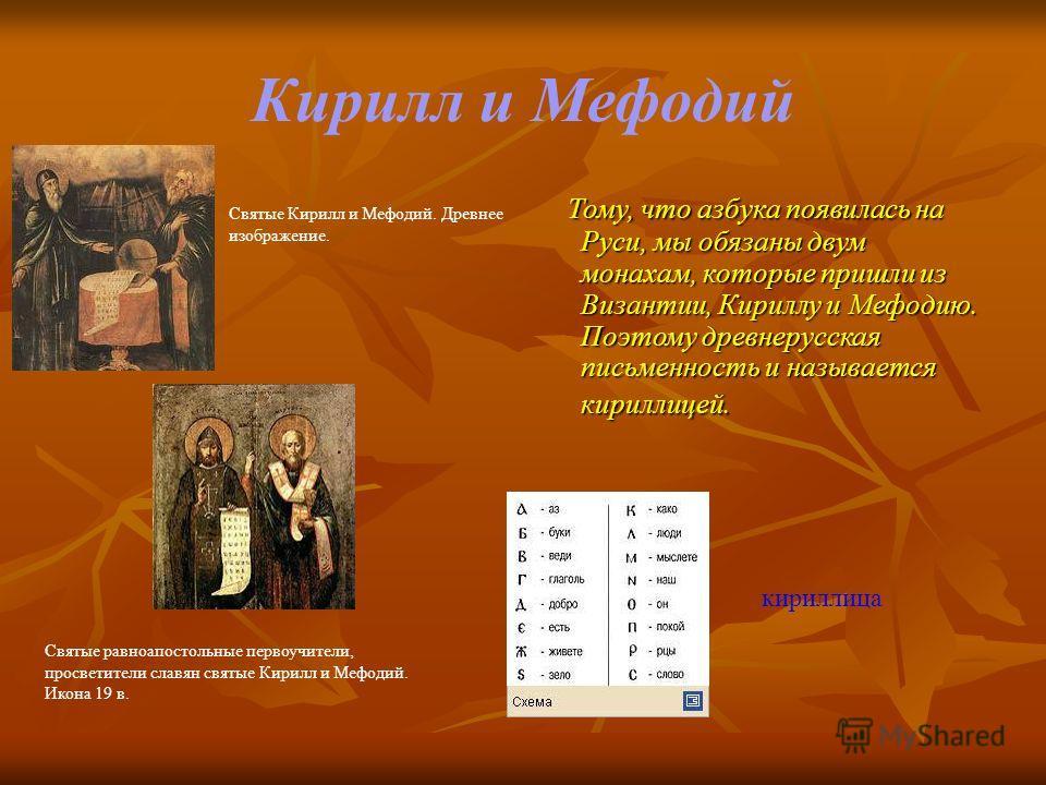 Кирилл и Мефодий Тому, что азбука появилась на Руси, мы обязаны двум монахам, которые пришли из Византии, Кириллу и Мефодию. Поэтому древнерусская письменность и называется кириллицей. Тому, что азбука появилась на Руси, мы обязаны двум монахам, кото