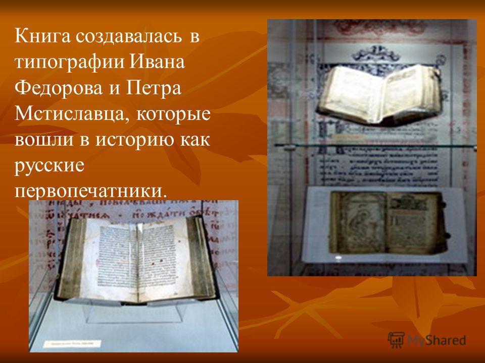 Книга создавалась в типографии Ивана Федорова и Петра Мстиславца, которые вошли в историю как русские первопечатники.