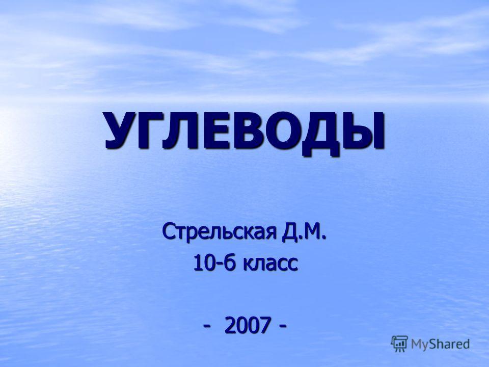 УГЛЕВОДЫ Стрельская Д.М. 10-б класс - 2007 -