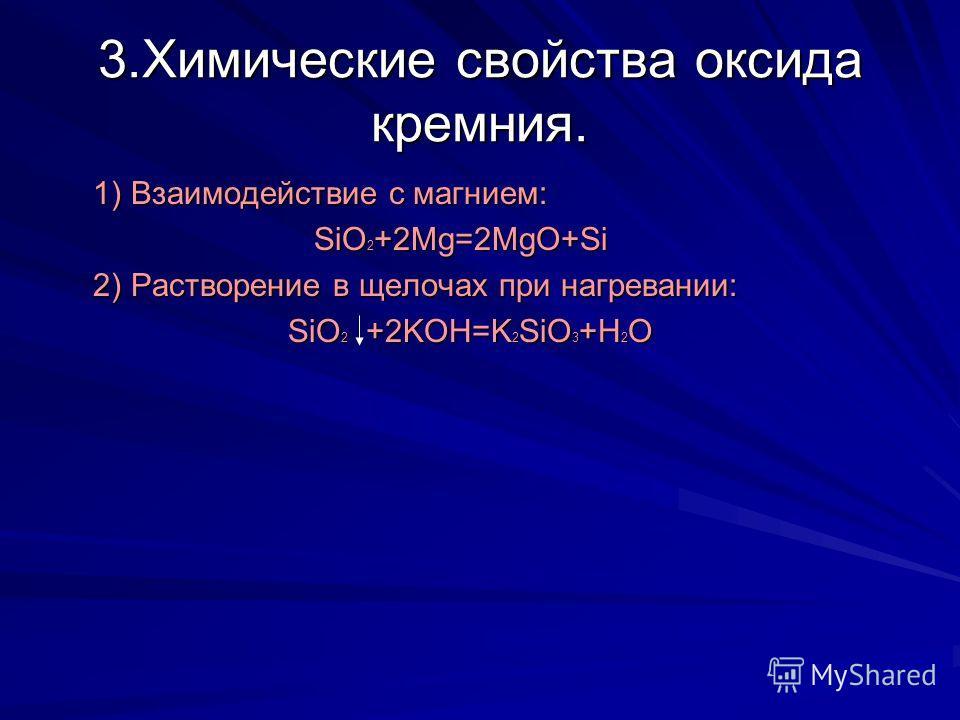 3.Химические свойства оксида кремния. 1) Взаимодействие с магнием: 1) Взаимодействие с магнием: SiO 2 +2Mg=2MgO+Si SiO 2 +2Mg=2MgO+Si 2) Растворение в щелочах при нагревании: 2) Растворение в щелочах при нагревании: SiO 2 +2KOH=K 2 SiO 3 +H 2 O SiO 2