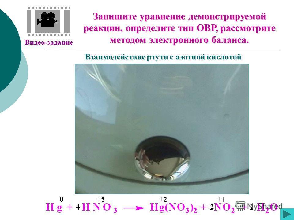 Видео-задание Запишите уравнение демонстрируемой реакции, определите тип ОВР, рассмотрите методом электронного баланса. Взаимодействие ртути с азотной кислотой +50+2+4 422