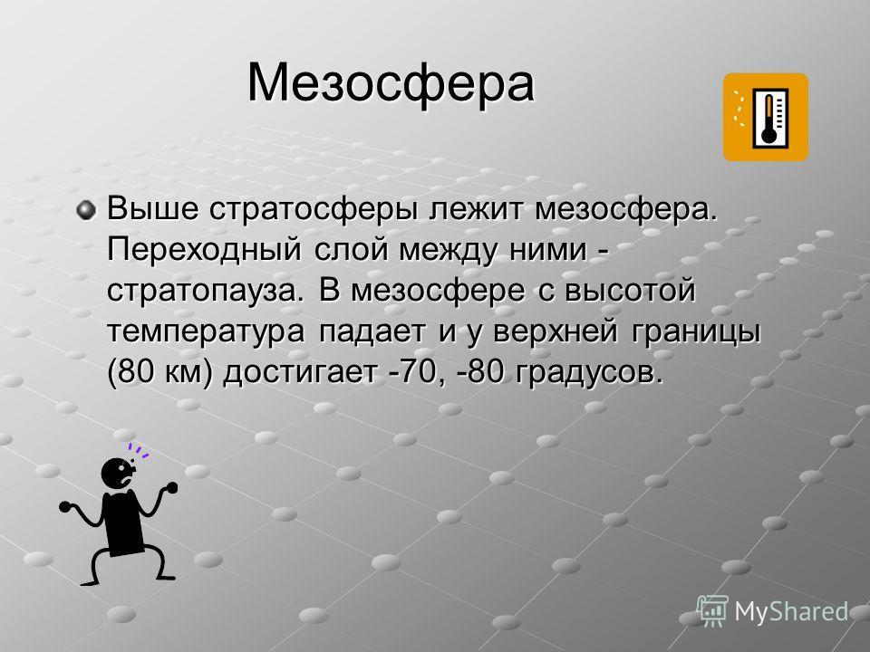 Мезосфера Выше стратосферы лежит мезосфера. Переходный слой между ними - стратопауза. В мезосфере с высотой температура падает и у верхней границы (80 км) достигает -70, -80 градусов.